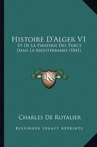 Histoire D'Alger V1: Et de La Piraterie Des Turcs Dans La Mediterranee (1841)