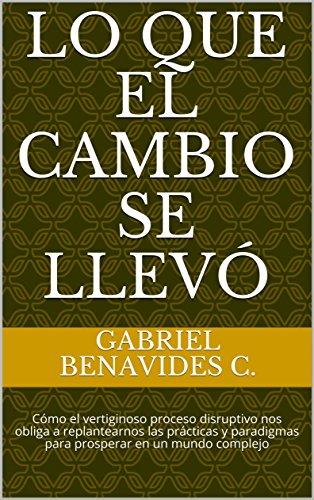 LO QUE EL CAMBIO SE LLEVÓ: Cómo el vertiginoso proceso disruptivo nos obliga a replantearnos las prácticas y paradigmas para prosperar en un mundo complejo por GABRIEL BENAVIDES C.