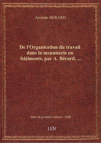 De l'Organisation du travail dans la menuiserie en bâtiments, par A. Bérard,...