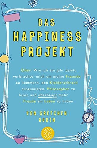 Preisvergleich Produktbild Das Happiness-Projekt: Oder: Wie ich ein Jahr damit verbrachte, mich um meine Freunde zu kümmern, den Kleiderschrank auszumisten, Philosophen zu lesen und überhaupt mehr Freude am Leben zu haben