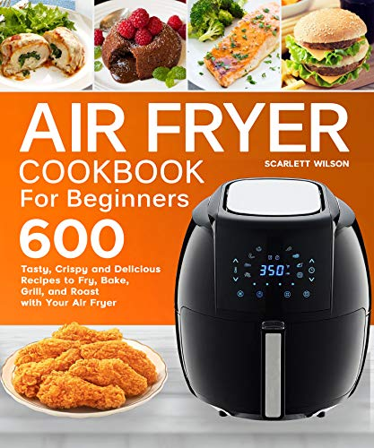 Air Fryer Cookbook for Beginners: Top 600 Tasty, Crispy and Delicious Recipes to Fry, Bake, Grill, and Roast with Your Air Fryer (English Edition)