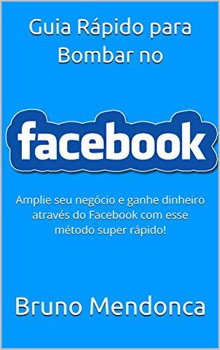 Guia Rápido para Bombar seu Facebook : Amplie seu negócio e ganhe dinheiro através do Facebook com esse método Rápido! (Portuguese Edition) por Bruno Mendonca