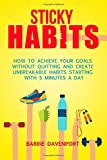 Sticky Habits: How to Achieve Your Goals without Quitting and Create Unbreakable Habits Starting with Five Minutes a Day