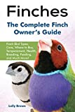 Finches: Finch Bird Types, Care, Where to Buy, Temperament, Health, Breeding, Feeding, and Much More! The Complete Finch Owner's Guide