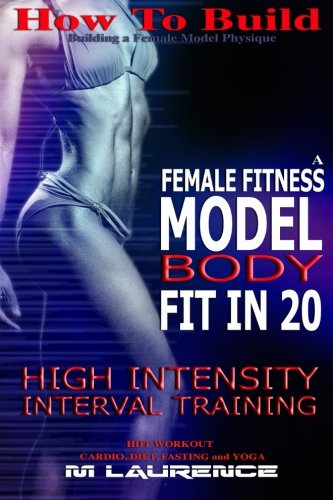 How To Build The Female Fitness Model Body: Fit in 20, 20 Minute High Intensity Interval Training Workouts for Models,  HIIT Workout, Building A ... Fitness Model Workout and Training Regime
