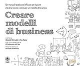 Creare modelli di business - Un manuale pratico ed efficace per ispirare chi deve creare o innovare un modello di business
