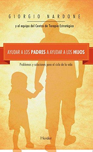 Ayudar a los padres a ayudar a los hijos: Problemas y soluciones para el ciclo de la vida (Fondo Gral. Religioso) por Giorgio Nardone