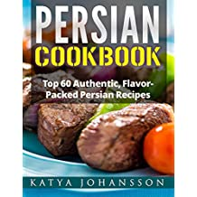 Persian Cookbook: Top 60 Authentic, Flavor Packed Persian Recipes (Persian cooking Book 1) (English Edition)