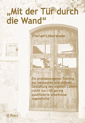'Mit der Tür durch die Wand''': Ein praxisbezogenes Training zur bewussten und aktiven Gestaltung des eigenen Lebens (nicht nur) für gering qualifizierte arbeitslose Jugendliche'