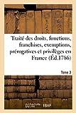Telecharger Livres Traite des droits fonctions franchises exemptions prerogatives et privileges en France Tome 3 (PDF,EPUB,MOBI) gratuits en Francaise
