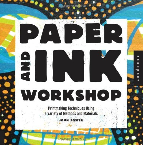 Paper and Ink Workshop: Printmaking techniques using a variety of methods and materials: Written by John Foster, 2013 Edition, Publisher: Rockport [Paperback]