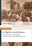 L'Algérie, c'est la France: Die französische Nordafrikapolitik zwischen Anspruch und Realität (1946-1962) (Studien zur modernen Geschichte, Band 61) - Valentin Katzer
