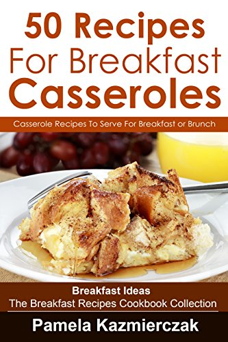 50 Recipes For Breakfast Casseroles - Casserole Recipes To Serve For Breakfast or Brunch (Breakfast Ideas - The Breakfast Recipes Cookbook Collection 14)