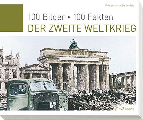 Der Zweite Weltkrieg: 100 Bilder, 100 Fakten