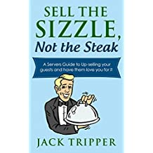 Sell the Sizzle, Not the Steak: A Servers Guide to Up-selling your guests and have them love you for it (Servers books Book 1)