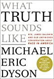 What Truth Sounds Like: Robert F. Kennedy, James Baldwin, and Our Unfinished Conversation about Race in America (Interna