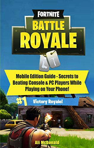 Fortnite Battle Royale: Mobile Edition Guide - Secrets to Beating Console & PC Players While on Your Phone! (English Edition)