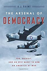 The Arsenal of Democracy: FDR, Detroit, and an Epic Quest to Arm an America at War by Baime, A. J. (2014) Hardcover