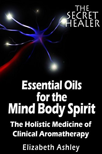 The Essential Oils of The Mind Body Spirit: The Holistic Medicine of Clinical Aromatherapy: Volume 2 (The Secret Healer)