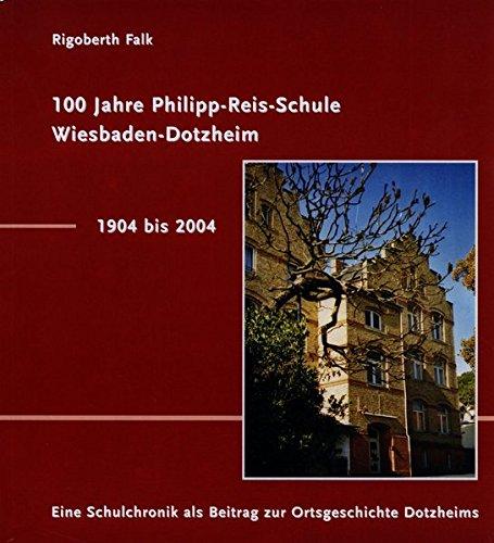 100 Jahre Philipp-Reis-Schule Wiesbaden-Dotzheim / 1904-2004: Eine Schulchronik als Beitrag zur Ortsgeschichte Dotzheims (Schriften des Heimat- und Verschönerungsvereins Dotzheim)