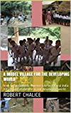 A Model Village for the Developing World: How to Sustainably Improve Life in a Rural India Village and elsewhere in our developing world.