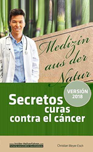 Secretos curas contra el cáncer: 70 terapias alternativas contra el cáncer con numerosos estudios, testimonios, costos y fuentes de suministro por Christian Meyer-Esch