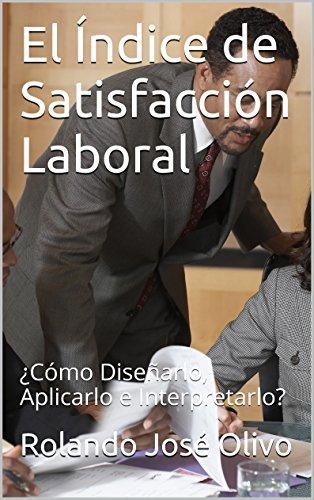 El Índice de Satisfacción Laboral: ¿Cómo Diseñarlo, Aplicarlo e Interpretarlo? por Rolando José Olivo