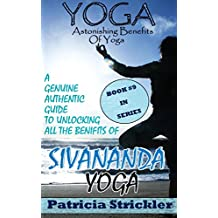 Yoga Astonishing Benefits of Sivananda Yoga: A Genuine Authentic Guide to Unlocking All The Benefits Of Sivananda Yoga (How To Easily And Quickly Save Your Life Book 9) (English Edition)