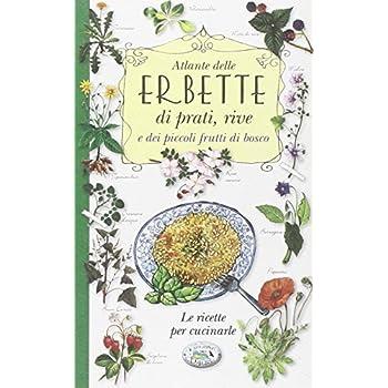 Atlante Delle Erbette Di Prati, Rive E Dei Piccoli Frutti Di Bosco. Le Ricette Per Cucinarle