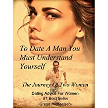 To Date a Man, You Must Understand Yourself: The Journey of Two Women: Dating Advice For Women (Relationship and Dating Advice for Women Book 10) (English Edition)