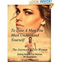 To Date a Man, You Must Understand Yourself: The Journey of Two Women: Dating Advice For Women (Relationship and Dating Advice for Women Book 10)