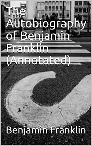 The Autobiography of Benjamin Franklin (Annotated) (English Edition)