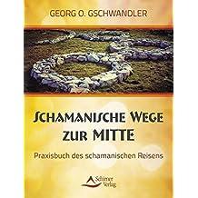 Schamanische Wege zur Mitte: Das Praxisbuch des schamanischen Reisens