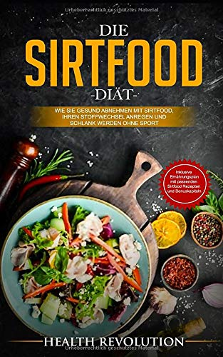 Die Sirtfood Diät: Wie Sie gesund abnehmen mit Sirtfood, Ihren Stoffwechsel anregen und schlank werden ohne Sport - Inklusive Ernährungsplan mit passenden Sirtfood Rezepten und Bonuskapiteln