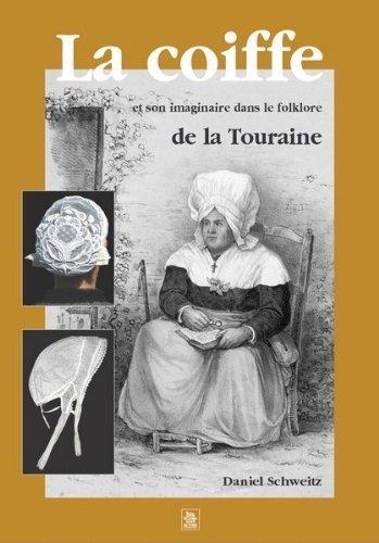 La coiffe et son imaginaire dans le folklore de la Touraine de Daniel Schweitz (1 juillet 2005) Broch