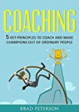 COACHING: 7 KEY PRINCIPLES TO COACH AND MAKE CHAMPIONS OUT OF ORDINARY PEOPLE (COACHING, SELF DEVELOPMENT, TEAM BUILDING Book 1)
