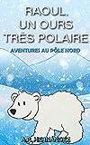 Raoul, un ours très polaire: Aventures au Pôle Nord (French Edition)