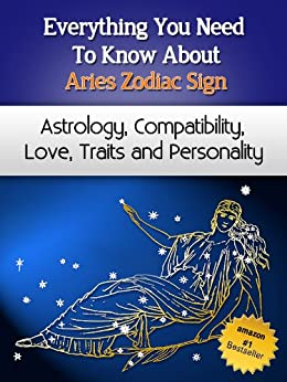 Everything You Need to Know About The Aries Zodiac Sign - Astrology, Compatibility, Love, Traits And Personality (Everything You Need to Know About Zodiac Signs Book 3) (English Edition) di [Miller, Chloe]
