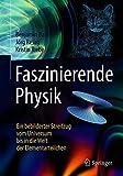 Faszinierende Physik: Ein bebilderter Streifzug vom Universum bis in die Welt der Elementarteilchen