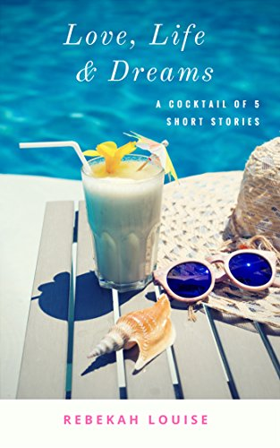 Love, Life & Dreams: A cocktail of five short stories by [Louise, Rebekah]