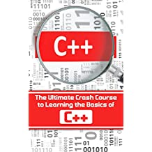 C++: The Ultimate Crash Course to Learning the Basics of C++ (C programming, C++ in easy steps, C++ programming, Start coding today) (CSS,C Programming, ... Programming,PHP, Coding, Java Book 1)