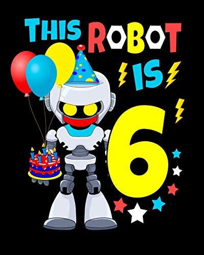 This Robot Is 6: Happy Birthday Notebook For Robot Birthday Party 6 Year Old Boys Robot Gifts 100 Pages Wide Rule Notebook 8x10