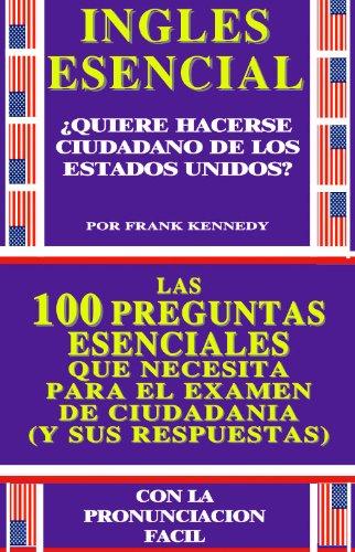LAS 100 PREGUNTAS ESENCIALES PARA HACERSE CIUDADANO DE LOS ESTADOS UNIDOS DE AMERICA: RESPUESTAS FACILES Y CONCISAS / AMPLIAMENTE ILUSTRADAS / INFORMACION ... GESTIONES (COLECCION INGLES ESENCIAL nº 2) por FRANK KENNEDY