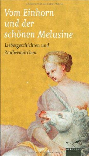 Vom Einhorn und der schönen Melusine: Liebesgeschichten und Zaubermärchen
