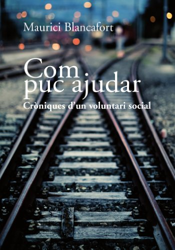 Descargar Libro Com puc ajudar. Cròniques d'un voluntari social (Catalan Edition) de Maurici Blancafort Planas