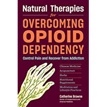 Natural Therapies for Overcoming Opioid Dependency: Control Pain and Recover from Addiction with Chinese Medicine, Acupuncture, Herbs, Nutritional Sup