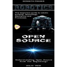 Robotics & Open Source:The Beginner's Guide to Robotic Building, Technology, Mechanics, and Processes! & Understanding Open Source From the Beginning! (English Edition)