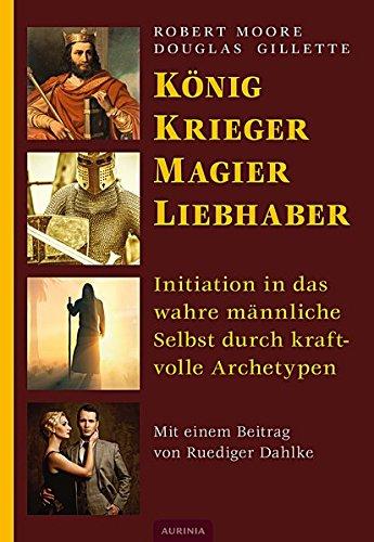 Preisvergleich Produktbild König, Krieger, Magier, Liebhaber: Initiation in das wahre männliche Selbst durch kraftvolle Archetypen