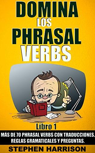 Domina los Phrasal Verbs - Libro 1: Más de 70 Phrasal Verbs con Traducciones, Reglas Gramaticales y Preguntas.