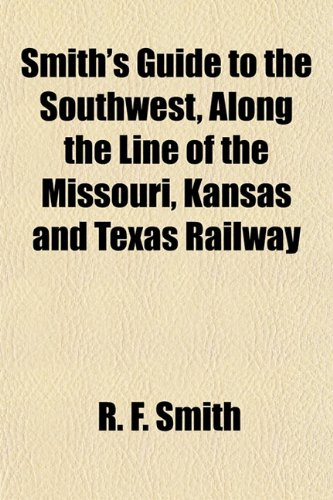 Smith's Guide to the Southwest, Along the Line of the Missouri, Kansas and Texas Railway